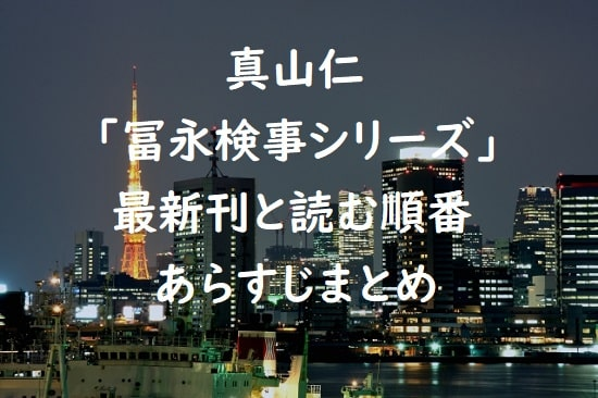 真山仁「冨永検事シリーズ」の最新刊と読む順番、あらすじまとめ