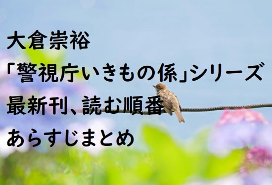 大倉崇裕「警視庁いきもの係」シリーズの最新刊、読む順番、あらすじまとめ
