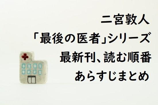 二宮敦人「最後の医者」シリーズの最新刊、読む順番、あらすじまとめ